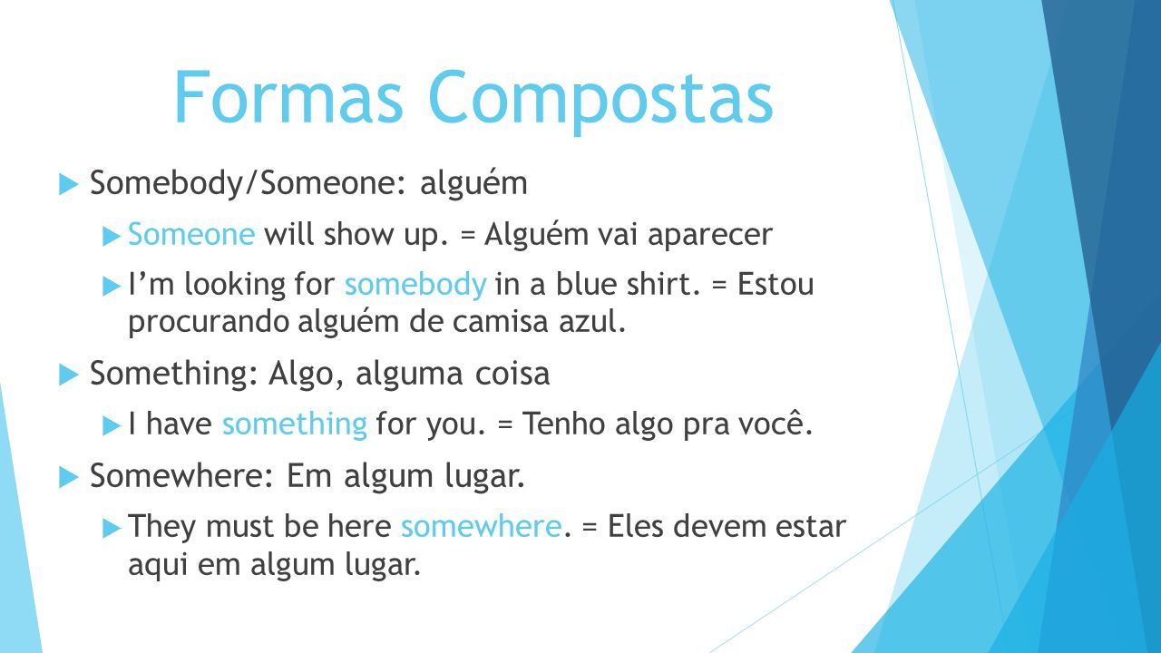 Formas Compostas Somebody/Someone: alguém Someone will show up. = Alguém vai aparecer Im looking for somebody in a blue shirt. = Estou procurando algu