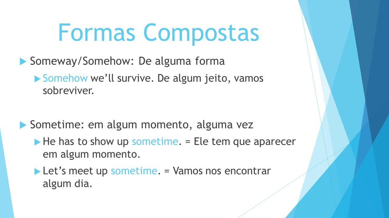 Formas Compostas Someway/Somehow: De alguma forma Somehow well survive. De algum jeito, vamos sobreviver. Sometime: em algum momento, alguma vez He ha