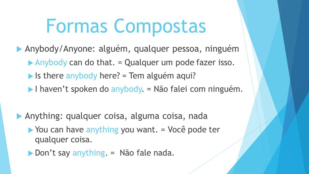 Formas Compostas Anybody/Anyone: alguém, qualquer pessoa, ninguém Anybody can do that. = Qualquer um pode fazer isso. Is there anybody here? = Tem alg