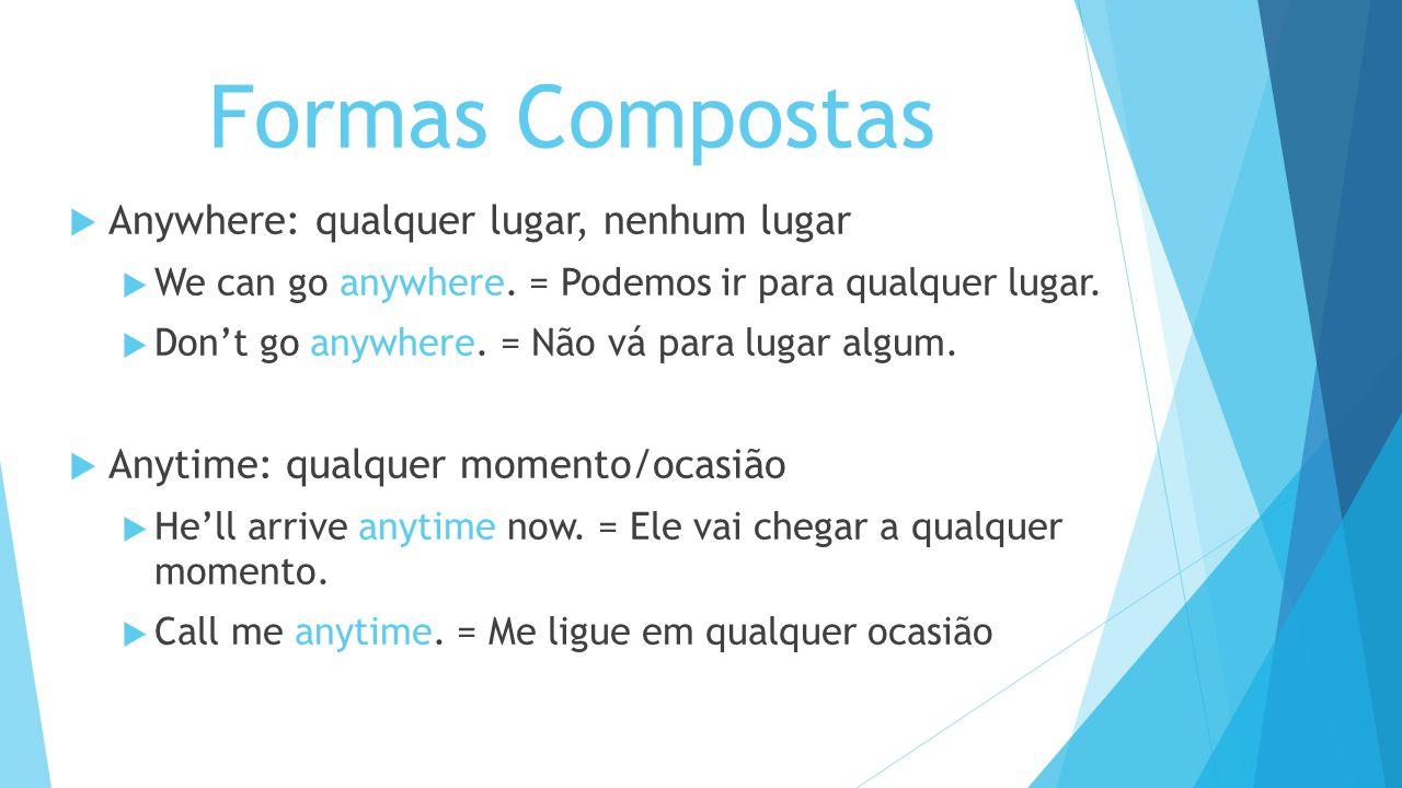 Formas Compostas Anywhere: qualquer lugar, nenhum lugar We can go anywhere. = Podemos ir para qualquer lugar. Dont go anywhere. = Não vá para lugar al