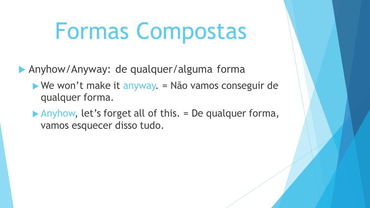 Formas Compostas Anyhow/Anyway: de qualquer/alguma forma We wont make it anyway. = Não vamos conseguir de qualquer forma. Anyhow, lets forget all of t