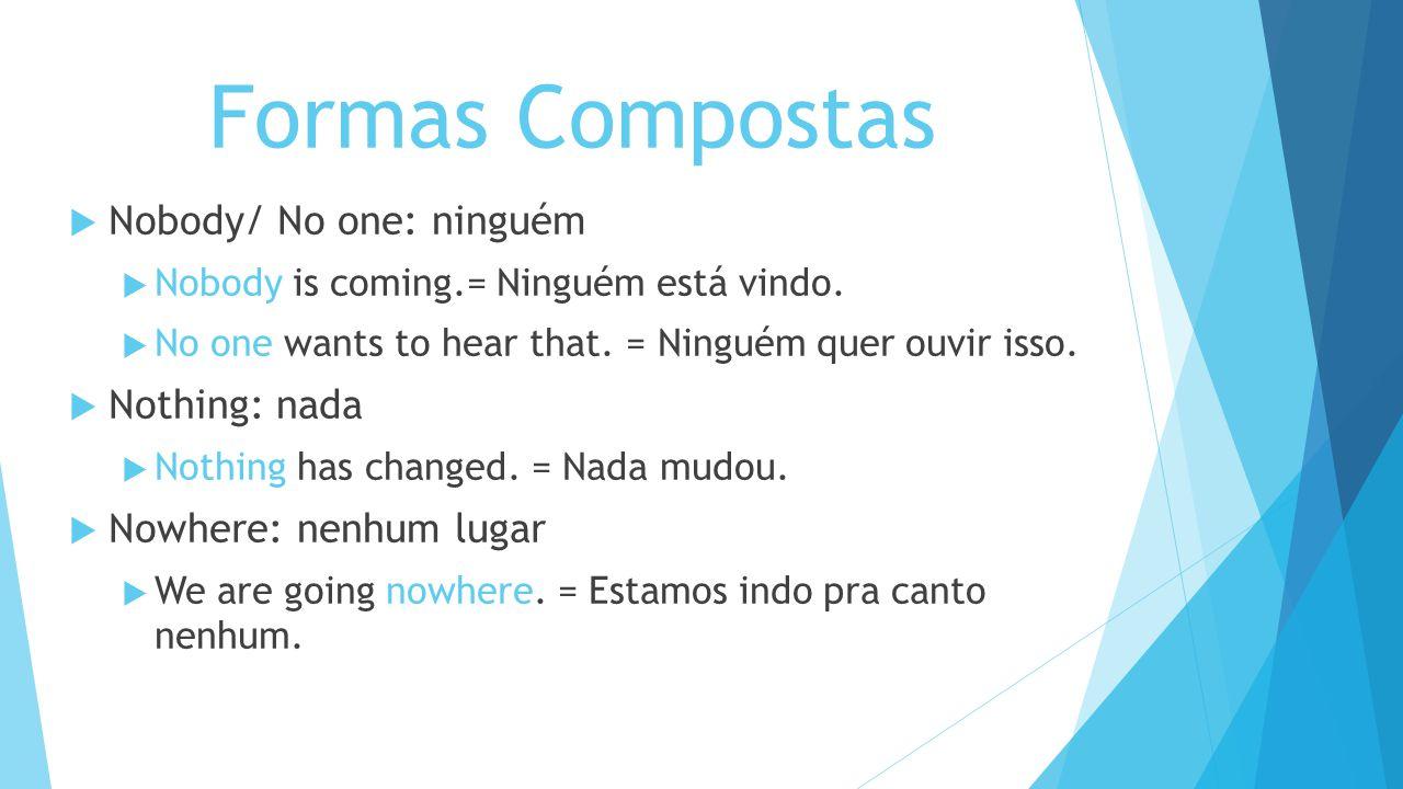 Formas Compostas Nobody/ No one: ninguém Nobody is coming.= Ninguém está vindo. No one wants to hear that. = Ninguém quer ouvir isso. Nothing: nada No