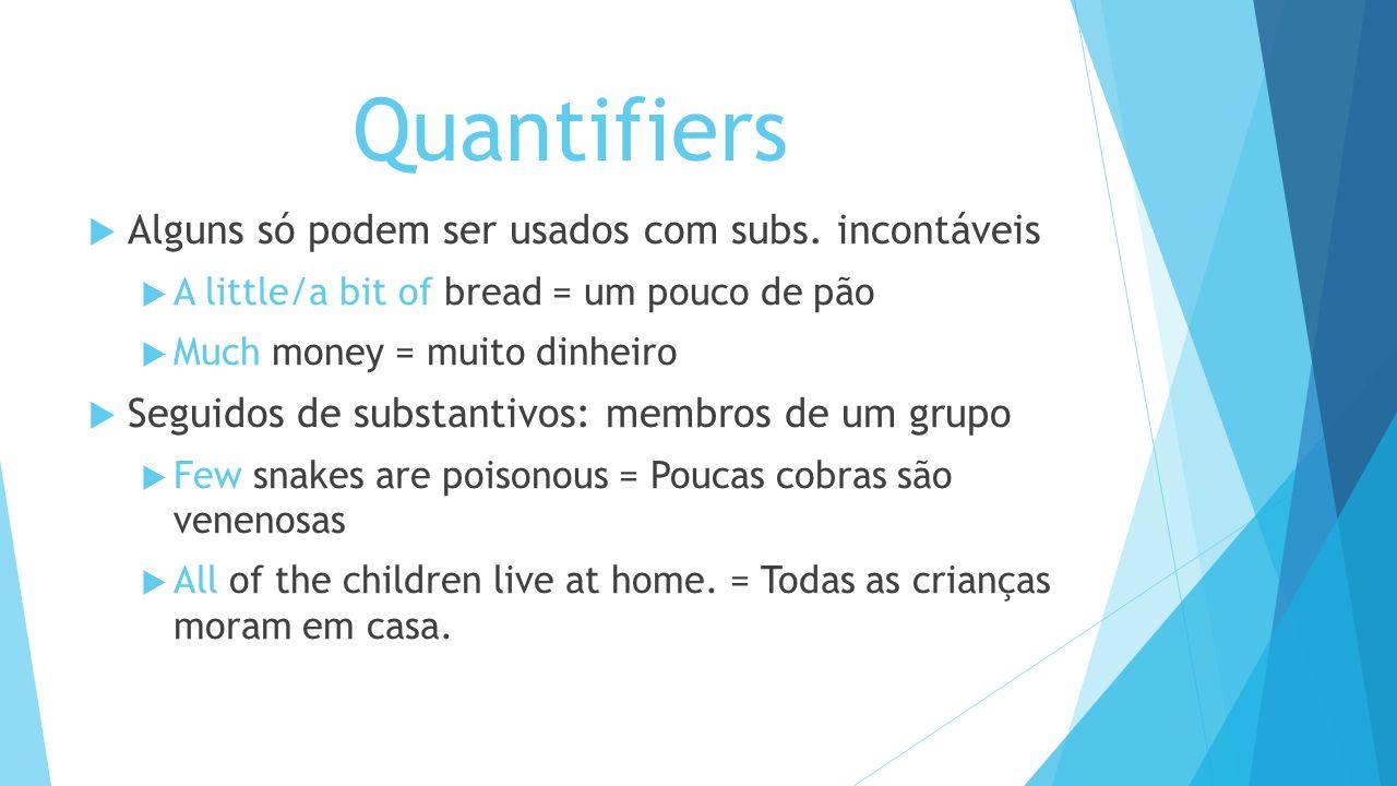 Quantifiers Alguns só podem ser usados com subs. incontáveis A little/a bit of bread = um pouco de pão Much money = muito dinheiro Seguidos de substan