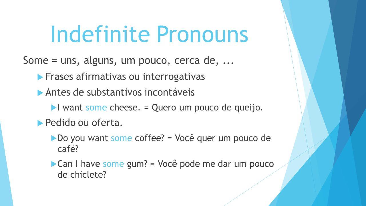 Indefinite Pronouns Some = uns, alguns, um pouco, cerca de,... Frases afirmativas ou interrogativas Antes de substantivos incontáveis I want some chee