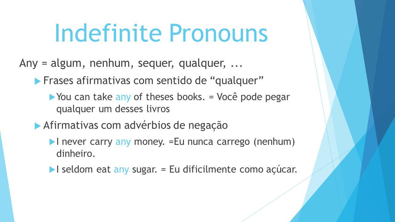 Indefinite Pronouns Any = algum, nenhum, sequer, qualquer,... Frases afirmativas com sentido de qualquer You can take any of theses books. = Você pode