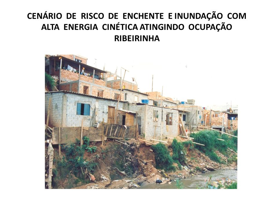 CENÁRIO DE RISCO DE ENCHENTE E INUNDAÇÃO COM ALTA ENERGIA CINÉTICA ATINGINDO OCUPAÇÃO RIBEIRINHA
