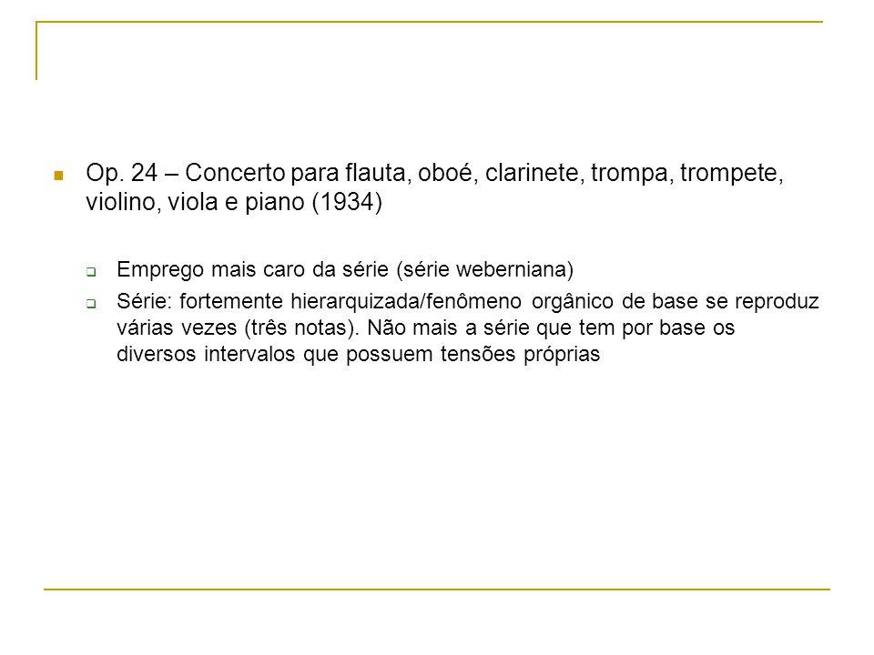 Op. 24 – Concerto para flauta, oboé, clarinete, trompa, trompete, violino, viola e piano (1934) Emprego mais caro da série (série weberniana) Série: f
