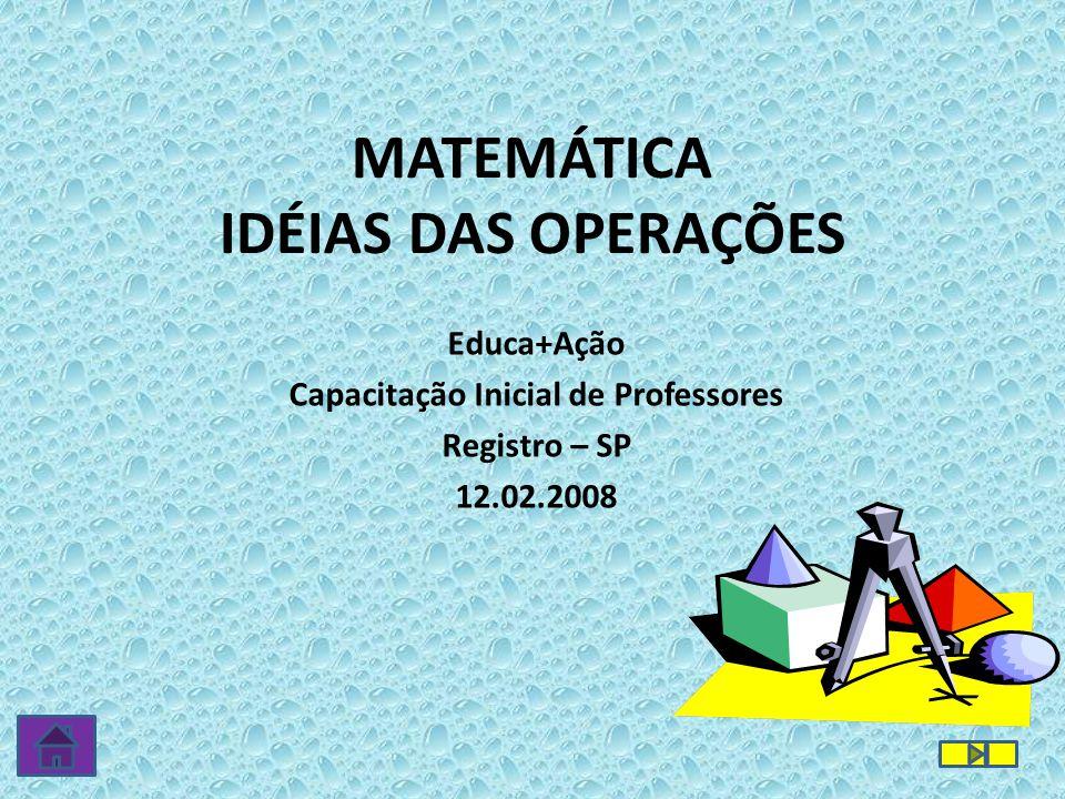 MATEMÁTICA IDÉIAS DAS OPERAÇÕES Educa+Ação Capacitação Inicial de Professores Registro – SP 12.02.2008