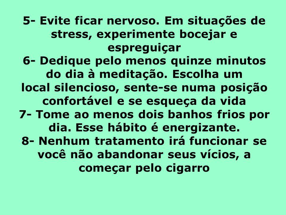 5- Evite ficar nervoso. Em situações de stress, experimente bocejar e espreguiçar 6- Dedique pelo menos quinze minutos do dia à meditação. Escolha um