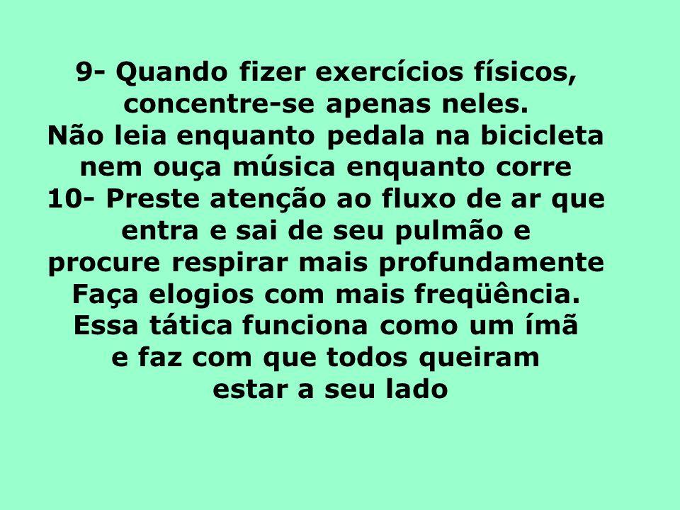9- Quando fizer exercícios físicos, concentre-se apenas neles. Não leia enquanto pedala na bicicleta nem ouça música enquanto corre 10- Preste atenção