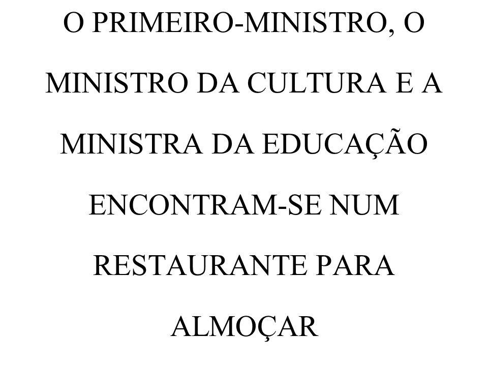O PRIMEIRO-MINISTRO, O MINISTRO DA CULTURA E A MINISTRA DA EDUCAÇÃO ENCONTRAM-SE NUM RESTAURANTE PARA ALMOÇAR