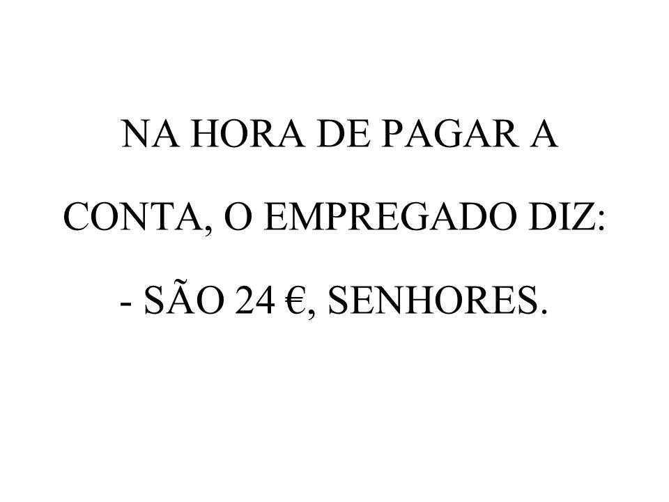 NA HORA DE PAGAR A CONTA, O EMPREGADO DIZ: - SÃO 24, SENHORES.