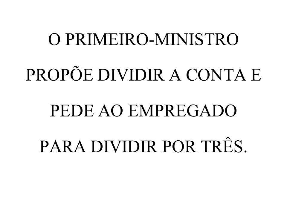 O PRIMEIRO-MINISTRO PROPÕE DIVIDIR A CONTA E PEDE AO EMPREGADO PARA DIVIDIR POR TRÊS.