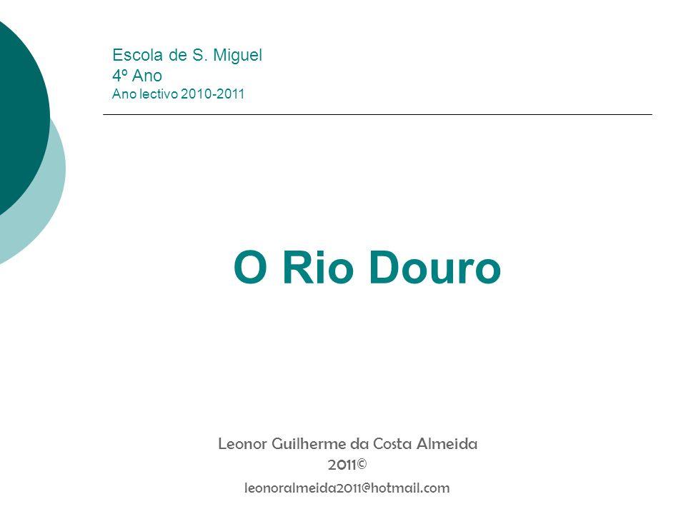 Escola de S. Miguel 4º Ano Ano lectivo 2010-2011 O Rio Douro Leonor Guilherme da Costa Almeida 2011© leonoralmeida2011@hotmail.com