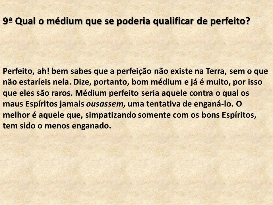 9ª Qual o médium que se poderia qualificar de perfeito? Perfeito, ah! bem sabes que a perfeição não existe na Terra, sem o que não estaríeis nela. Diz
