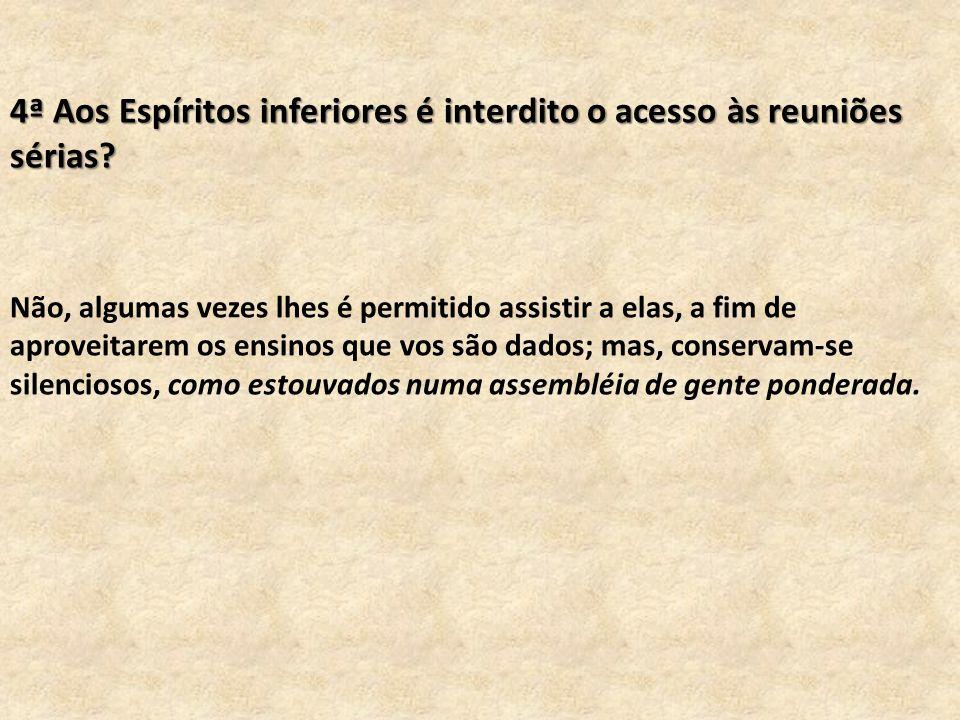 4ª Aos Espíritos inferiores é interdito o acesso às reuniões sérias.
