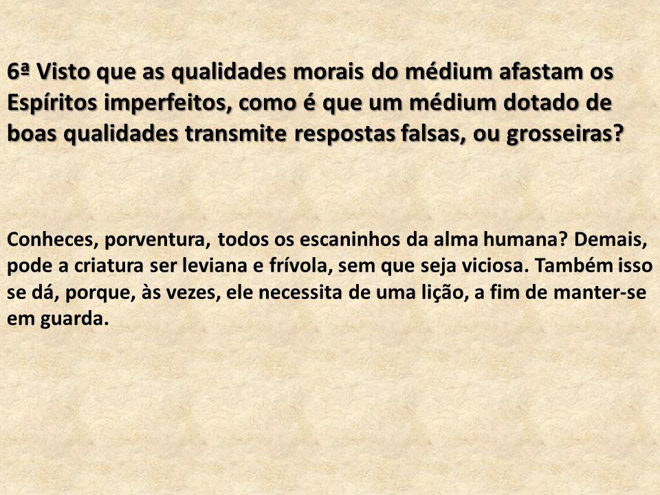 6ª Visto que as qualidades morais do médium afastam os Espíritos imperfeitos, como é que um médium dotado de boas qualidades transmite respostas falsas, ou grosseiras.