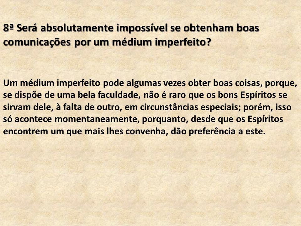 8ª Será absolutamente impossível se obtenham boas comunicações por um médium imperfeito? Um médium imperfeito pode algumas vezes obter boas coisas, po