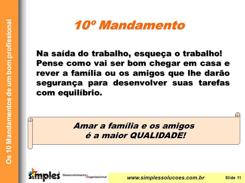 www.simplessolucoes.com.br Slide 11 Os 10 Mandamentos de um bom profissional Amar a família e os amigos é a maior QUALIDADE! Na saída do trabalho, esq