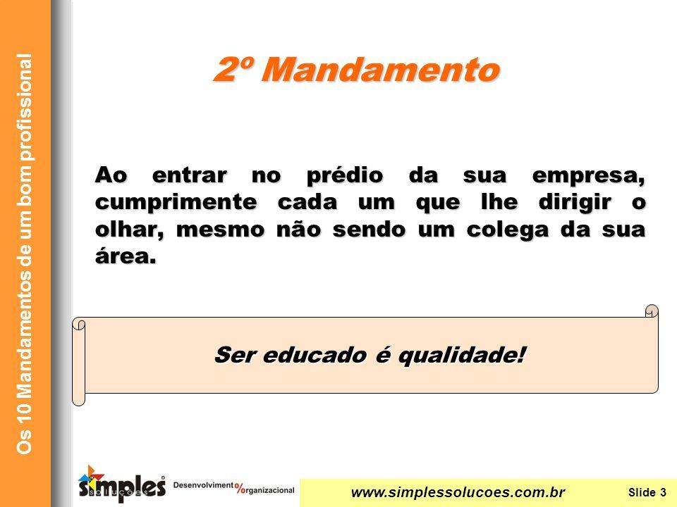 www.simplessolucoes.com.br Slide 4 Os 10 Mandamentos de um bom profissional Seja metódico ao abrir seu armário, ao ligar seu computador, ao passar informações, etc.