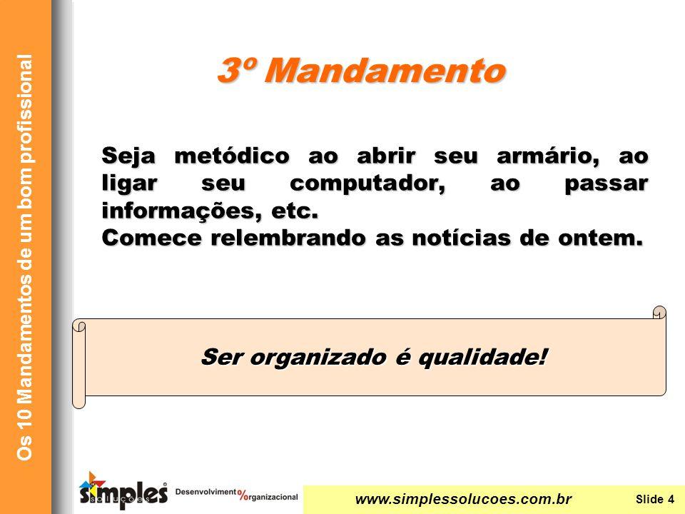 www.simplessolucoes.com.br Slide 4 Os 10 Mandamentos de um bom profissional Seja metódico ao abrir seu armário, ao ligar seu computador, ao passar inf