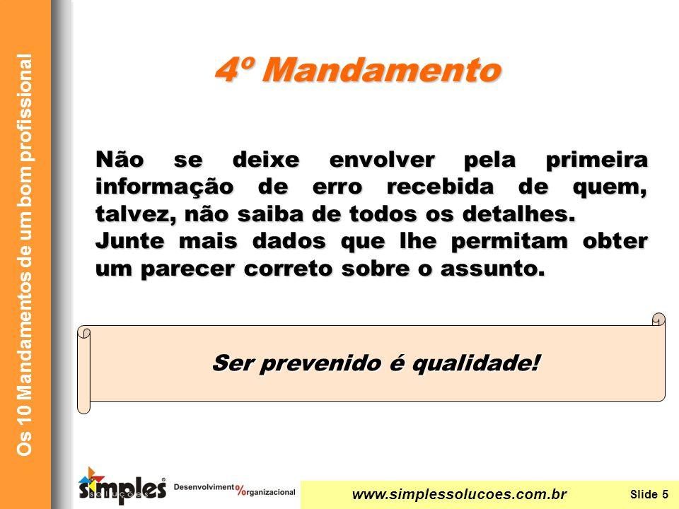 www.simplessolucoes.com.br Slide 5 Os 10 Mandamentos de um bom profissional Não se deixe envolver pela primeira informação de erro recebida de quem, talvez, não saiba de todos os detalhes.