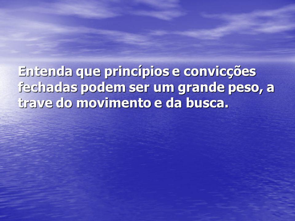 Entenda que princípios e convicções fechadas podem ser um grande peso, a trave do movimento e da busca.
