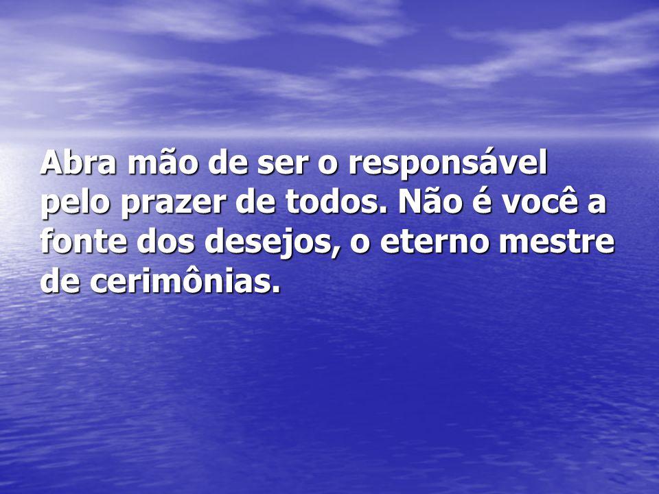 Abra mão de ser o responsável pelo prazer de todos. Não é você a fonte dos desejos, o eterno mestre de cerimônias.