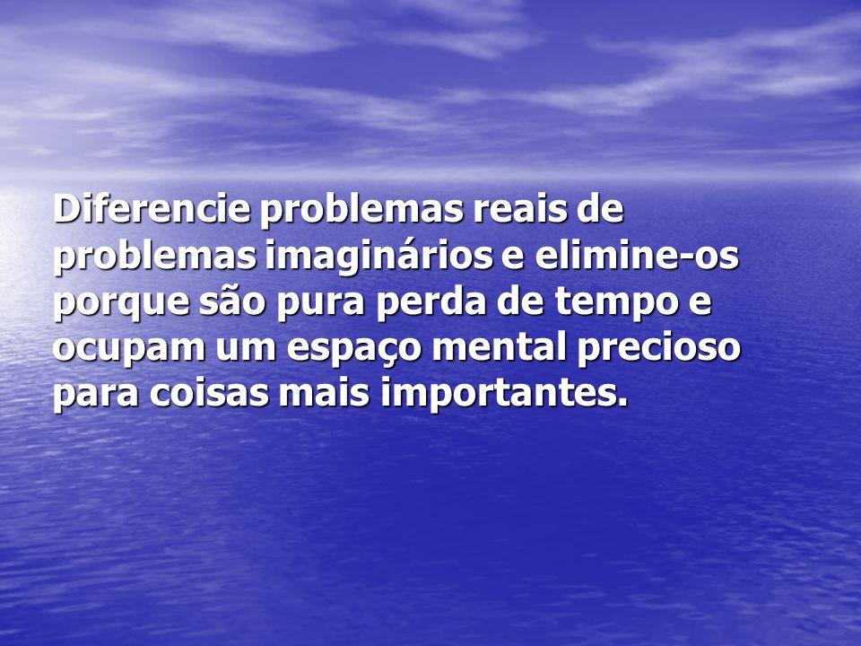 Diferencie problemas reais de problemas imaginários e elimine-os porque são pura perda de tempo e ocupam um espaço mental precioso para coisas mais im