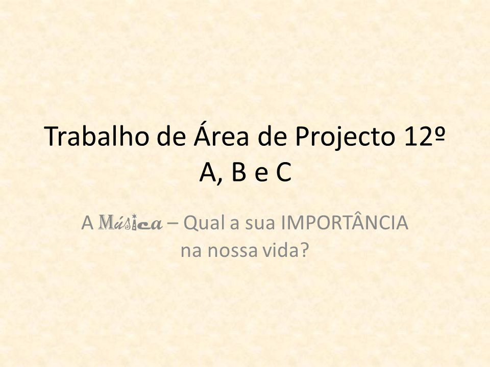 Trabalho de Área de Projecto 12º A, B e C A M ú s i c a – Qual a sua IMPORTÂNCIA na nossa vida?