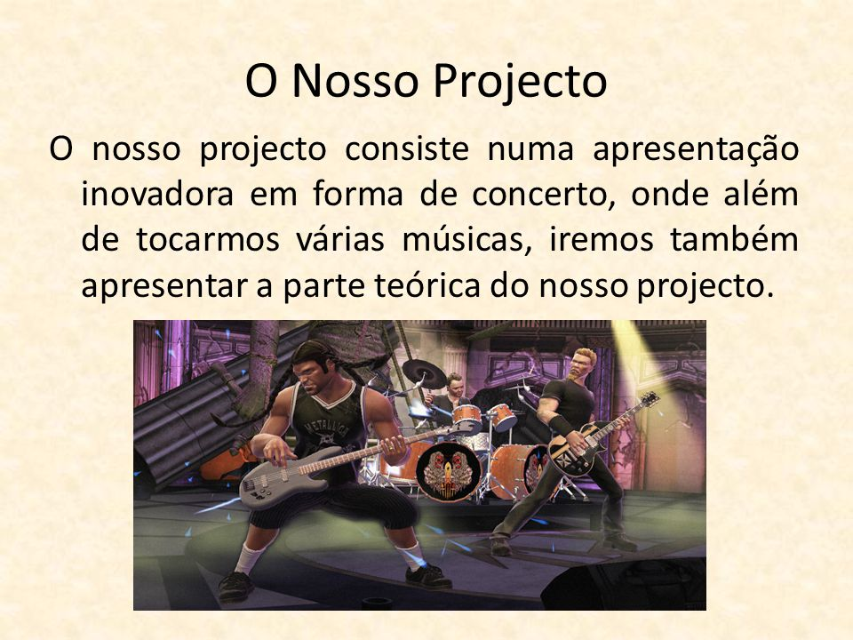 O Nosso Projecto O nosso projecto consiste numa apresentação inovadora em forma de concerto, onde além de tocarmos várias músicas, iremos também apres