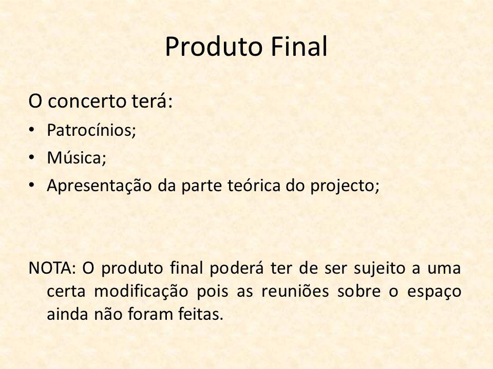 Produto Final O concerto terá: Patrocínios; Música; Apresentação da parte teórica do projecto; NOTA: O produto final poderá ter de ser sujeito a uma c