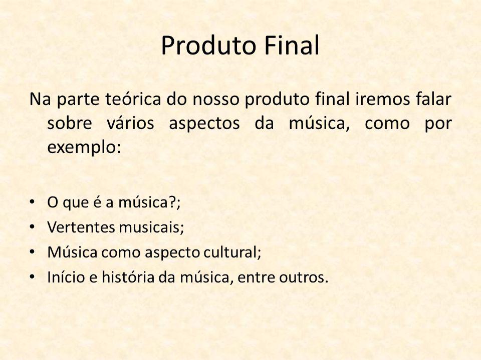 Produto Final Na parte teórica do nosso produto final iremos falar sobre vários aspectos da música, como por exemplo: O que é a música?; Vertentes mus