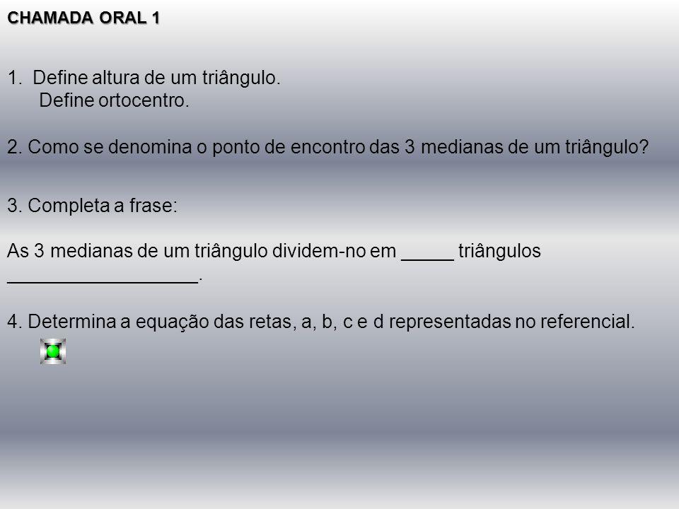 CHAMADA ORAL 1 1.Define altura de um triângulo. Define ortocentro. 3. Completa a frase: As 3 medianas de um triângulo dividem-no em _____ triângulos _