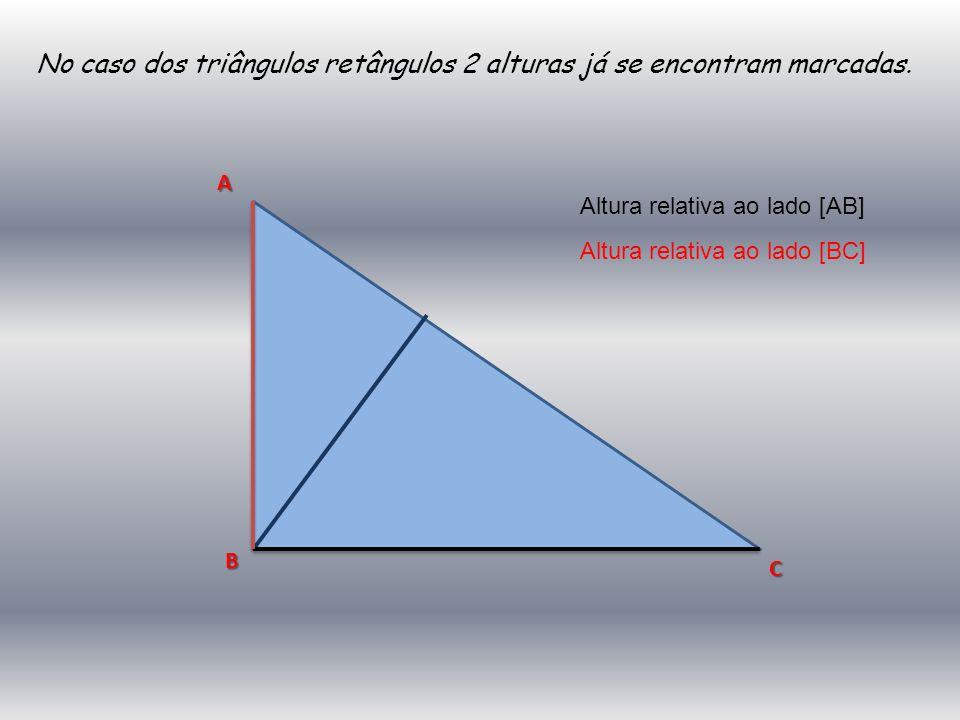 No caso dos triângulos retângulos 2 alturas já se encontram marcadas. A C B Altura relativa ao lado [AB] Altura relativa ao lado [BC]