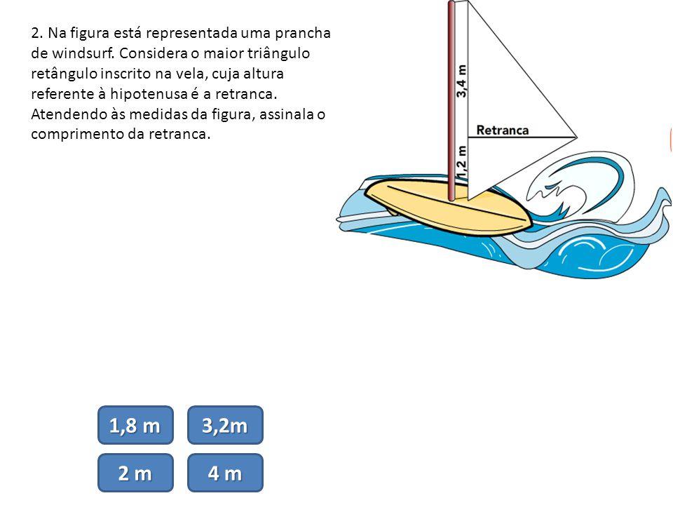2. Na figura está representada uma prancha de windsurf. Considera o maior triângulo retângulo inscrito na vela, cuja altura referente à hipotenusa é a