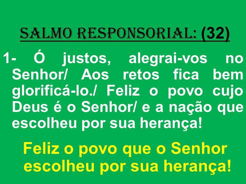 salmo responsorial: (32) 1- Ó justos, alegrai-vos no Senhor/ Aos retos fica bem glorificá-lo./ Feliz o povo cujo Deus é o Senhor/ e a nação que escolheu por sua herança.