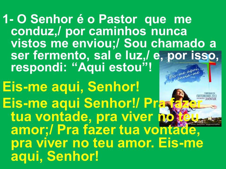 1- O Senhor é o Pastor que me conduz,/ por caminhos nunca vistos me enviou;/ Sou chamado a ser fermento, sal e luz,/ e, por isso, respondi: Aqui estou.