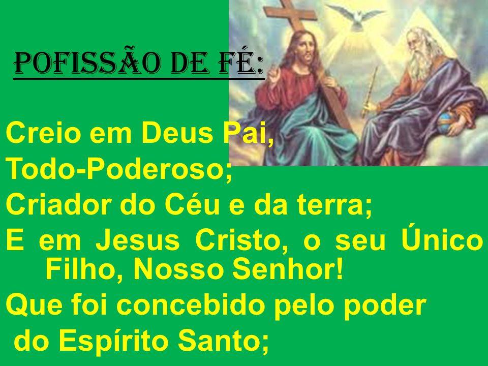 POFISSÃO DE FÉ: Creio em Deus Pai, Todo-Poderoso; Criador do Céu e da terra; E em Jesus Cristo, o seu Único Filho, Nosso Senhor.