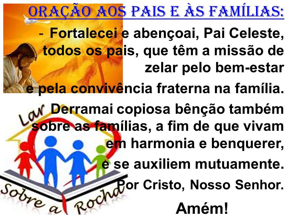 ORAÇÃO AOS PAIS E ÀS FAMÍLIAS: -Fortalecei e abençoai, Pai Celeste, todos os pais, que têm a missão de zelar pelo bem-estar e pela convivência fraterna na família.