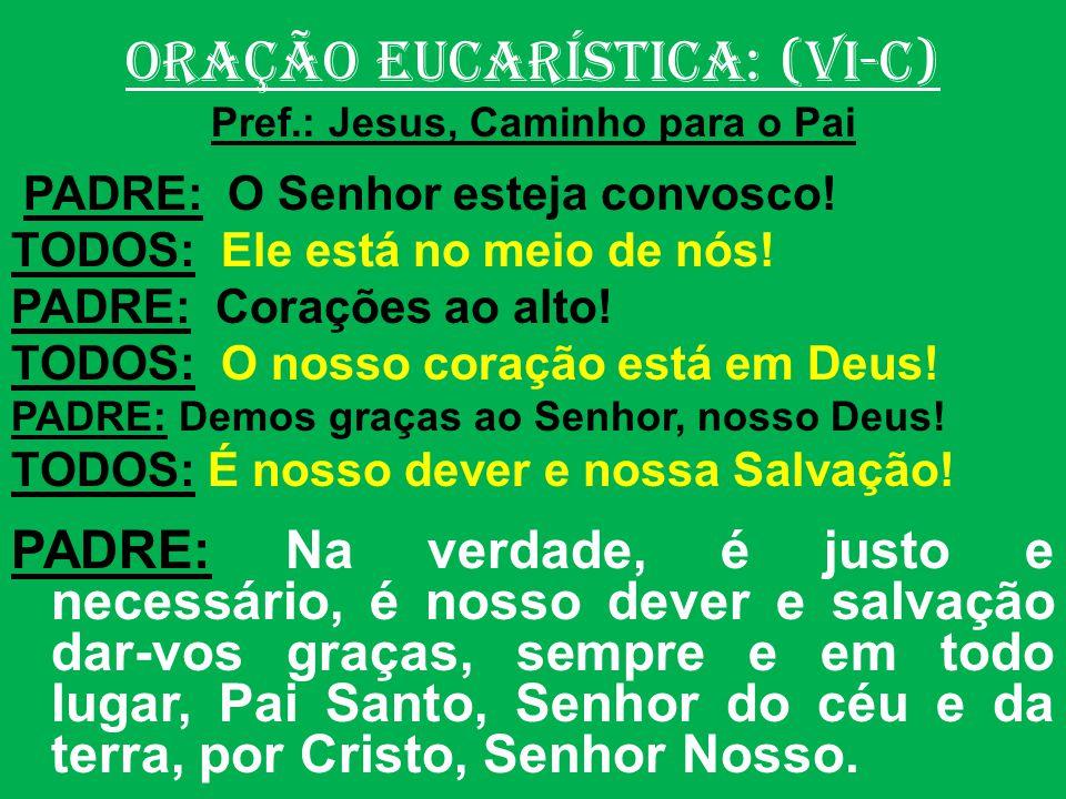 ORAÇÃO EUCARÍSTICA: (VI-C) Pref.: Jesus, Caminho para o Pai PADRE: O Senhor esteja convosco.