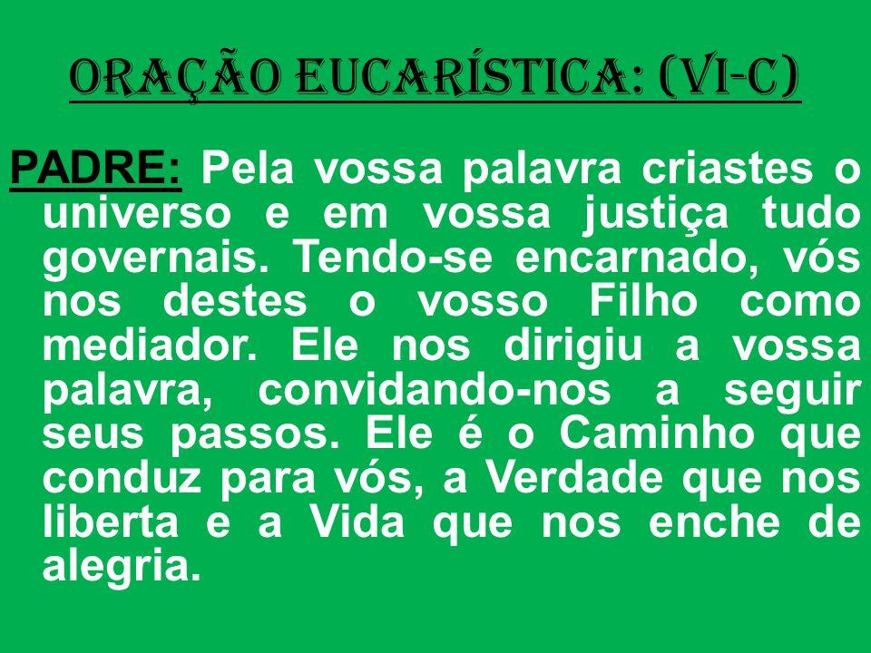 ORAÇÃO EUCARÍSTICA: (VI-C) PADRE: Pela vossa palavra criastes o universo e em vossa justiça tudo governais.