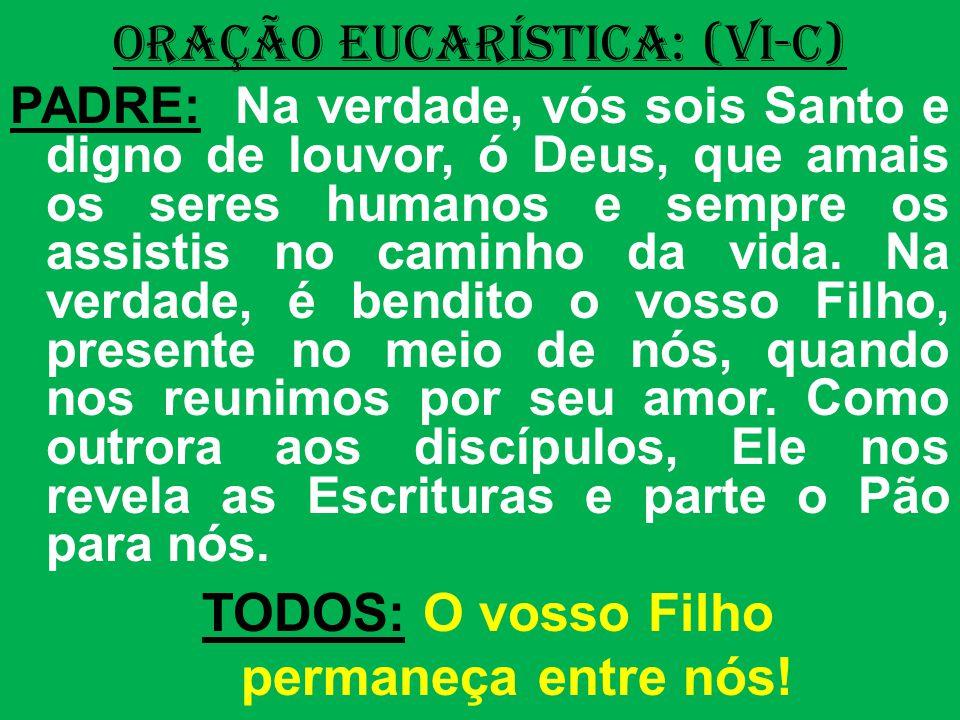 ORAÇÃO EUCARÍSTICA: (VI-C) PADRE: Na verdade, vós sois Santo e digno de louvor, ó Deus, que amais os seres humanos e sempre os assistis no caminho da vida.