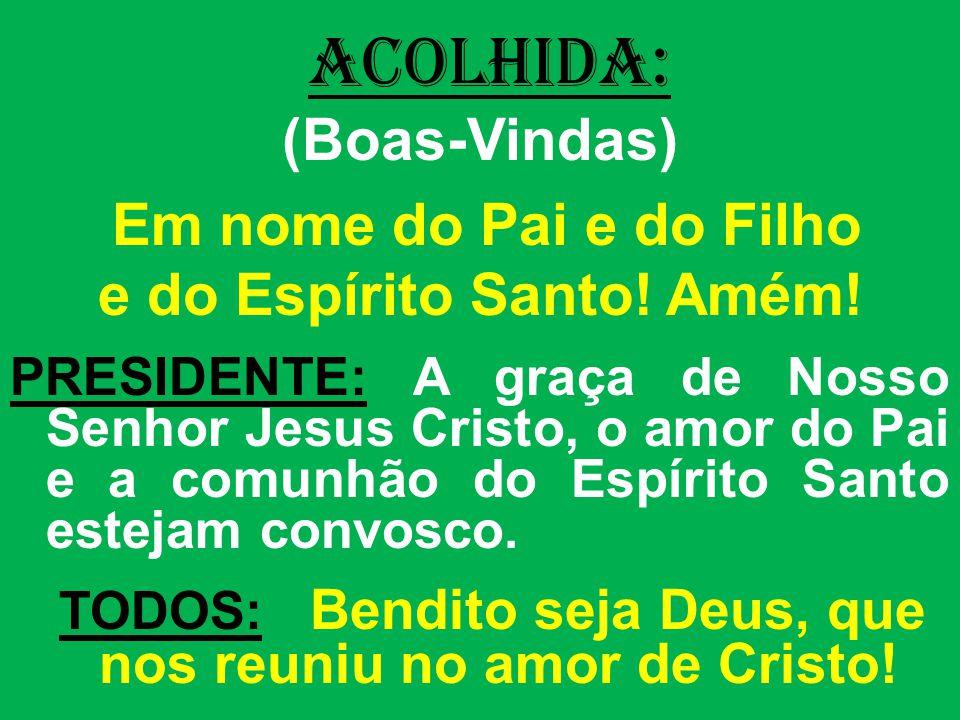 ACOLHIDA: (Boas-Vindas) Em nome do Pai e do Filho e do Espírito Santo.
