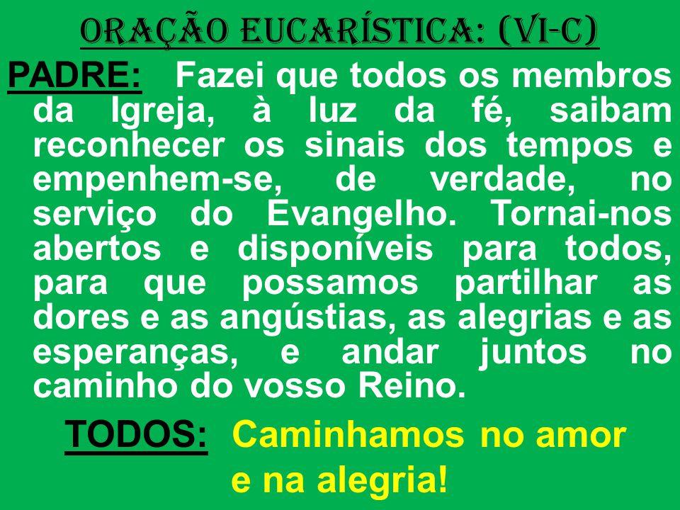ORAÇÃO EUCARÍSTICA: (VI-C) PADRE: Fazei que todos os membros da Igreja, à luz da fé, saibam reconhecer os sinais dos tempos e empenhem-se, de verdade, no serviço do Evangelho.