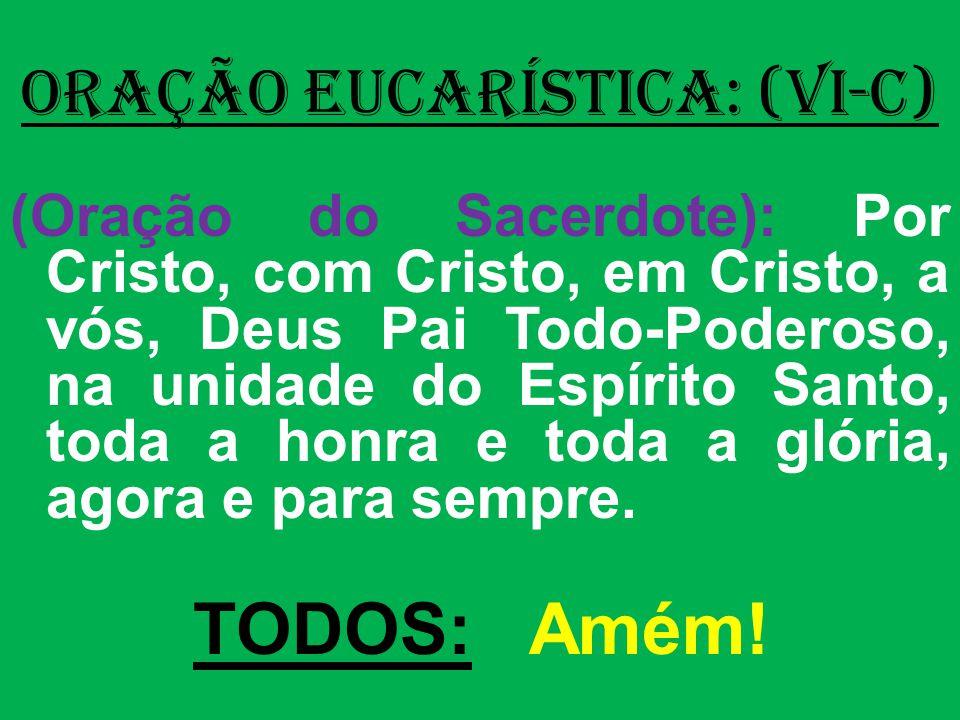 ORAÇÃO EUCARÍSTICA: (VI-C) (Oração do Sacerdote): Por Cristo, com Cristo, em Cristo, a vós, Deus Pai Todo-Poderoso, na unidade do Espírito Santo, toda a honra e toda a glória, agora e para sempre.