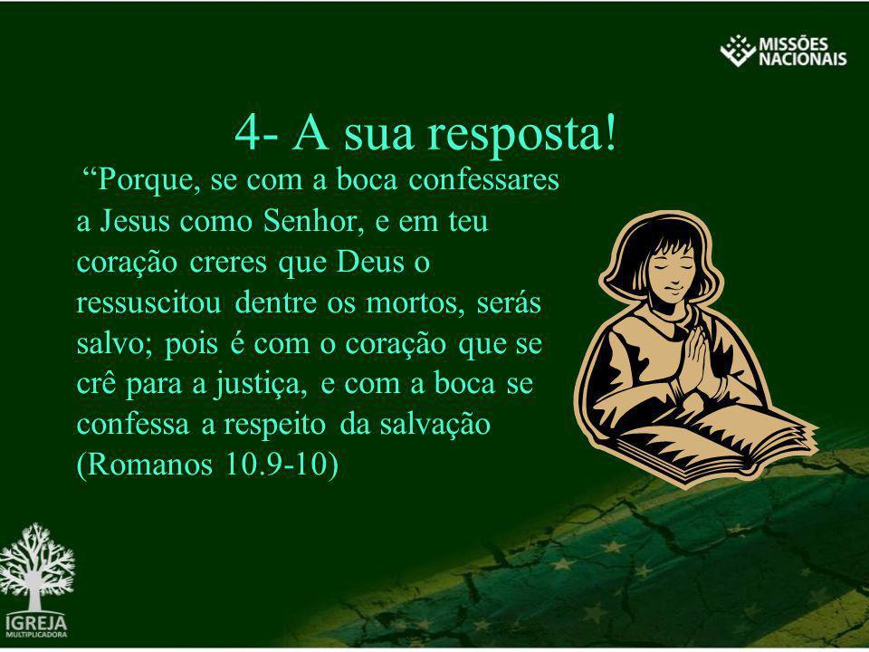 4- A sua resposta! Porque, se com a boca confessares a Jesus como Senhor, e em teu coração creres que Deus o ressuscitou dentre os mortos, serás salvo