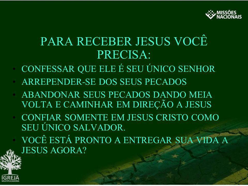 PARA RECEBER JESUS VOCÊ PRECISA: CONFESSAR QUE ELE É SEU ÚNICO SENHOR ARREPENDER-SE DOS SEUS PECADOS ABANDONAR SEUS PECADOS DANDO MEIA VOLTA E CAMINHA