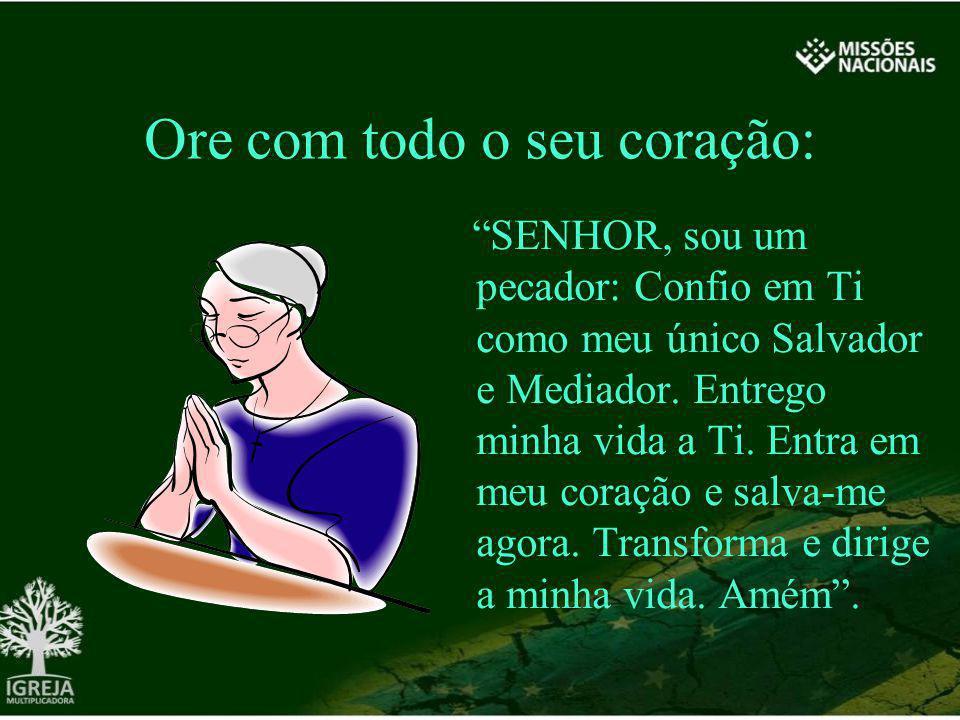 Ore com todo o seu coração: SENHOR, sou um pecador: Confio em Ti como meu único Salvador e Mediador. Entrego minha vida a Ti. Entra em meu coração e s