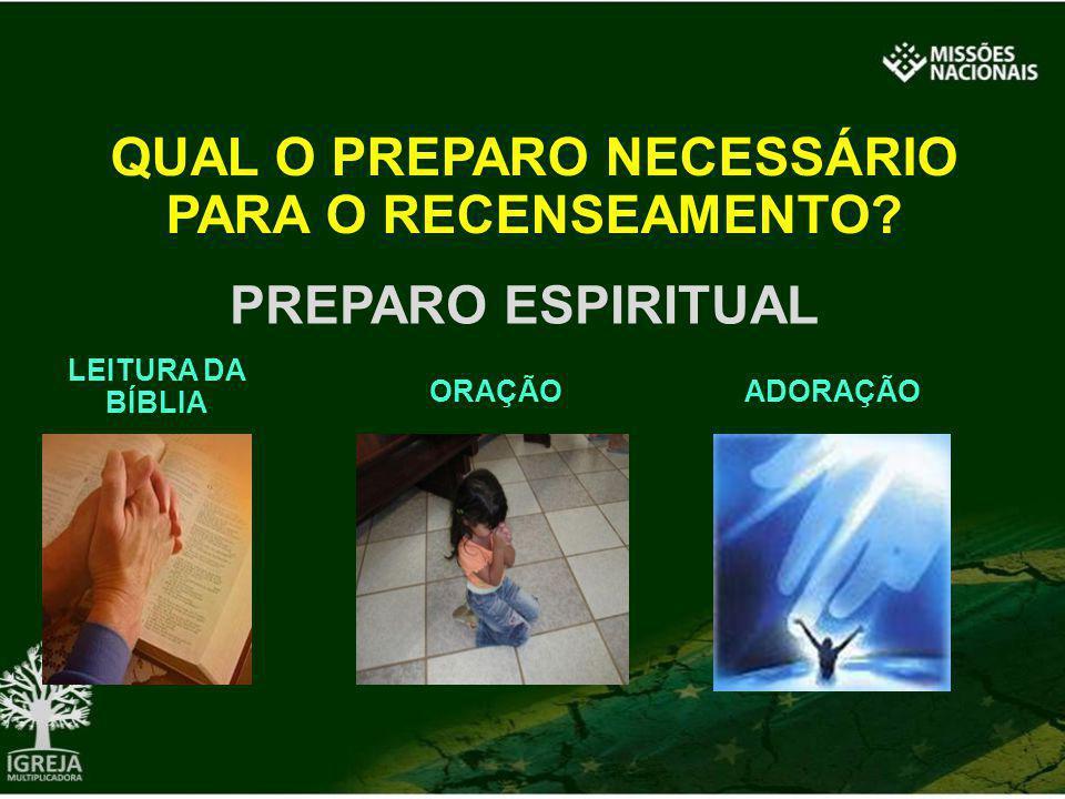 QUAL O PREPARO NECESSÁRIO PARA O RECENSEAMENTO? PREPARO ESPIRITUAL LEITURA DA BÍBLIA ORAÇÃOADORAÇÃO
